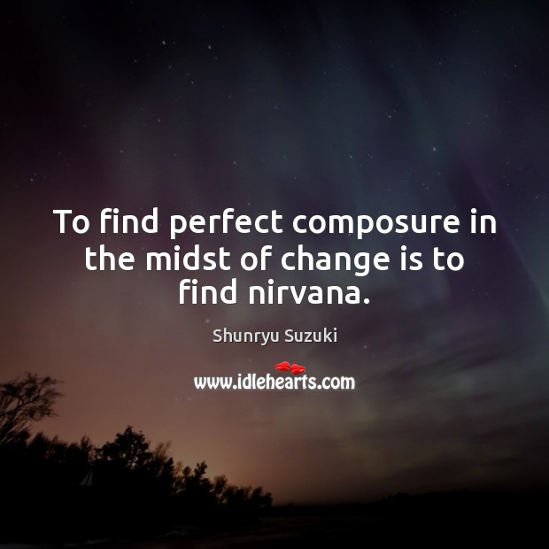 Image, To find perfect composure in the midst of change is to find nirvana.
