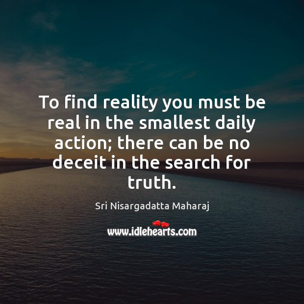 To find reality you must be real in the smallest daily action; Sri Nisargadatta Maharaj Picture Quote