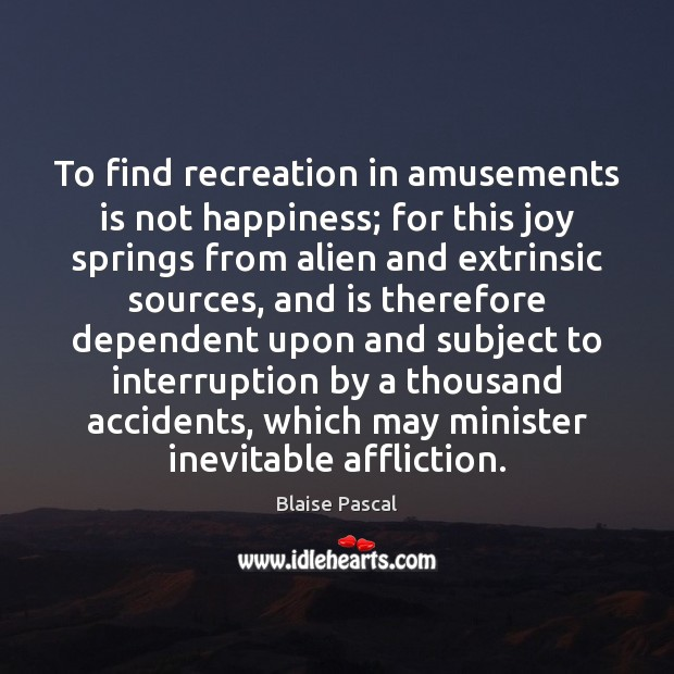 Image, To find recreation in amusements is not happiness; for this joy springs