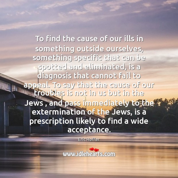 To find the cause of our ills in something outside ourselves, something Eric Hoffer Picture Quote