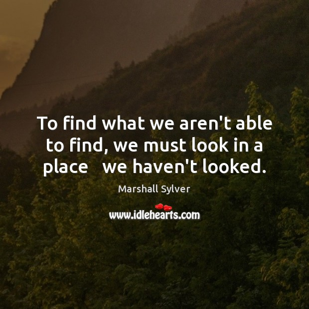 To find what we aren't able to find, we must look in a place   we haven't looked. Marshall Sylver Picture Quote