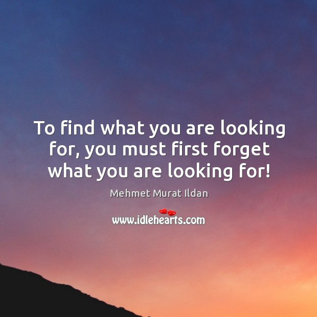 Image, To find what you are looking for, you must first forget what you are looking for!