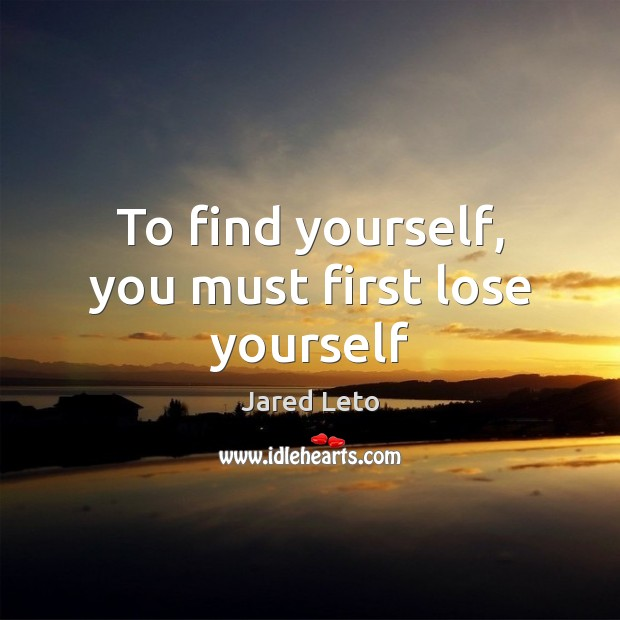 To find yourself, you must first lose yourself Jared Leto Picture Quote