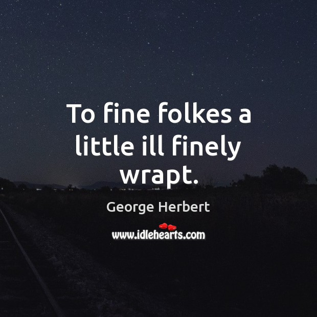 To fine folkes a little ill finely wrapt. George Herbert Picture Quote
