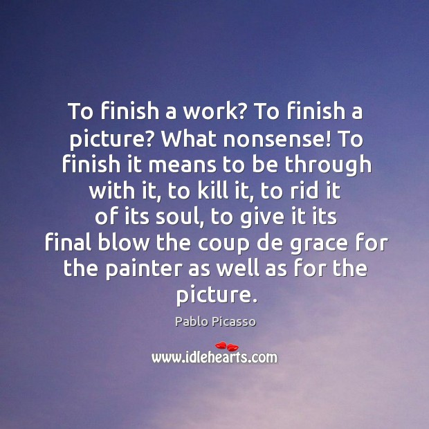 Image, To finish a work? to finish a picture? what nonsense! to finish it means to be through with it