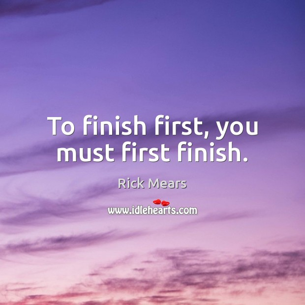 Image, To finish first, you must first finish.