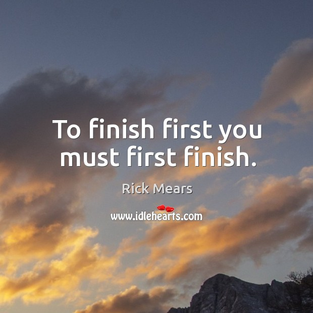 To finish first you must first finish. Image
