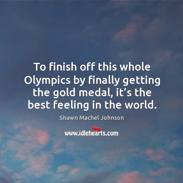 To finish off this whole olympics by finally getting the gold medal, it's the best feeling in the world. Shawn Machel Johnson Picture Quote