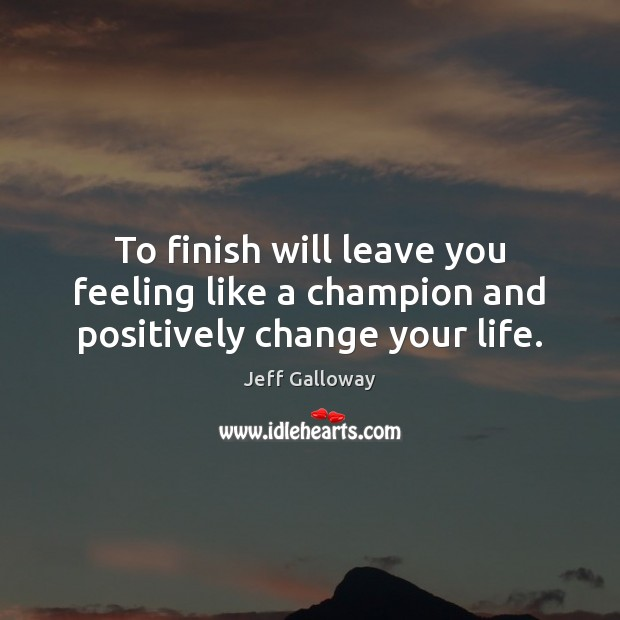 To finish will leave you feeling like a champion and positively change your life. Image