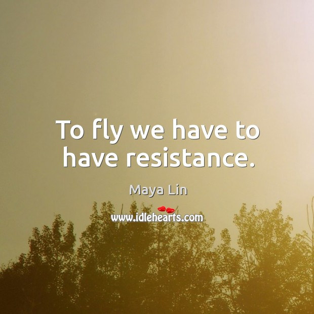 To fly we have to have resistance. Maya Lin Picture Quote