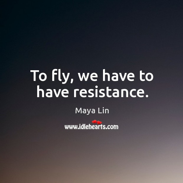 To fly, we have to have resistance. Image