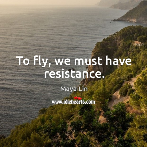To fly, we must have resistance. Maya Lin Picture Quote