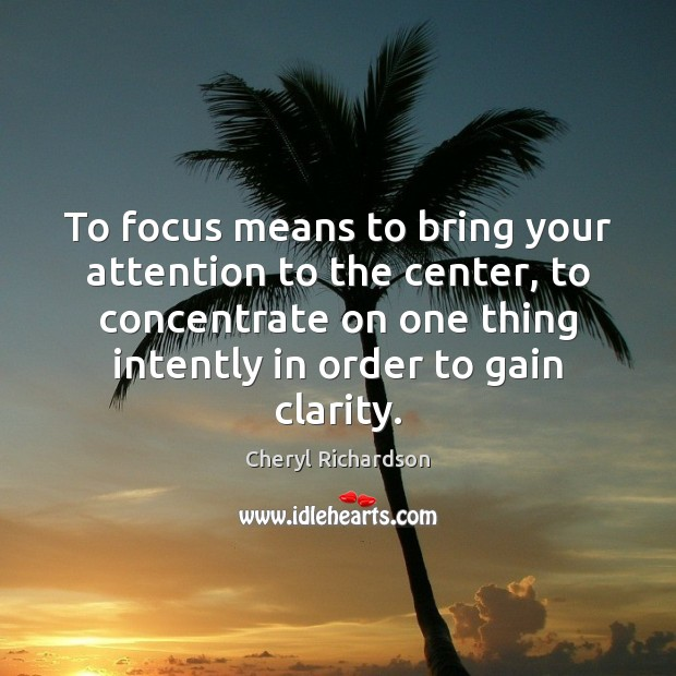 To focus means to bring your attention to the center, to concentrate Cheryl Richardson Picture Quote