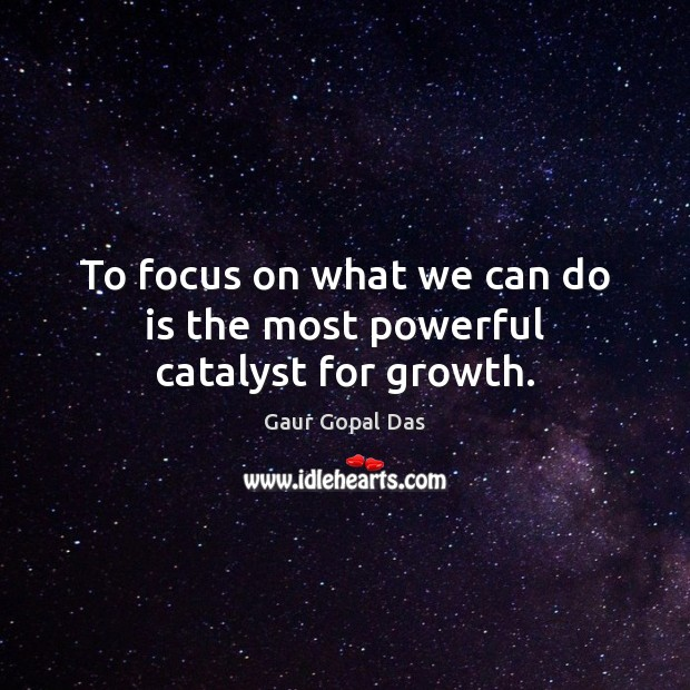 To focus on what we can do is the most powerful catalyst for growth. Gaur Gopal Das Picture Quote