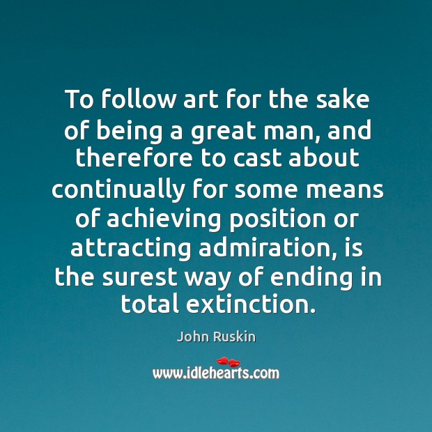 Image, To follow art for the sake of being a great man, and