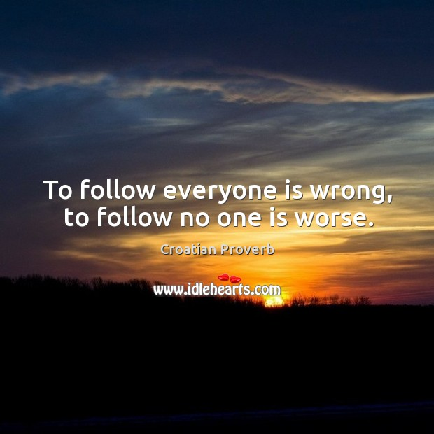 To follow everyone is wrong, to follow no one is worse. Croatian Proverbs Image