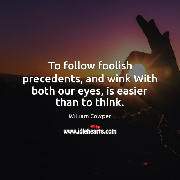 To follow foolish precedents, and wink With both our eyes, is easier than to think. William Cowper Picture Quote
