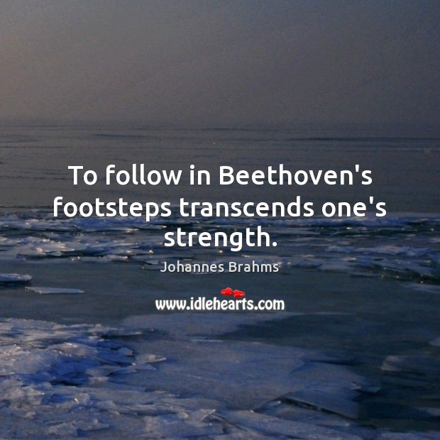 To follow in Beethoven's footsteps transcends one's strength. Image