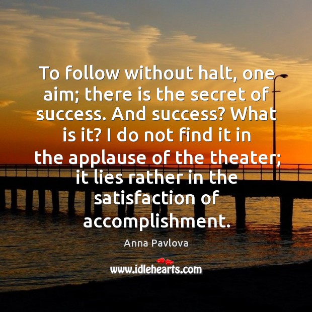 To follow without halt, one aim; there is the secret of success. Anna Pavlova Picture Quote