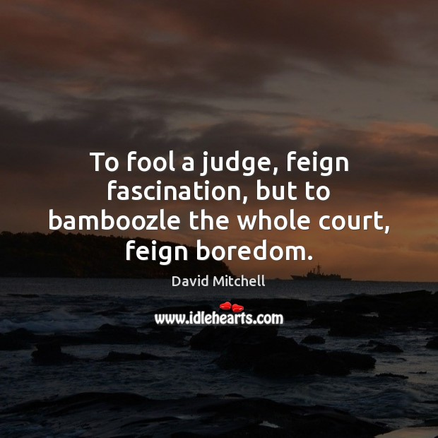 Image, To fool a judge, feign fascination, but to bamboozle the whole court, feign boredom.