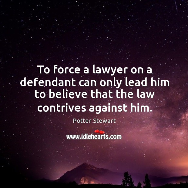 To force a lawyer on a defendant can only lead him to believe that the law contrives against him. Potter Stewart Picture Quote