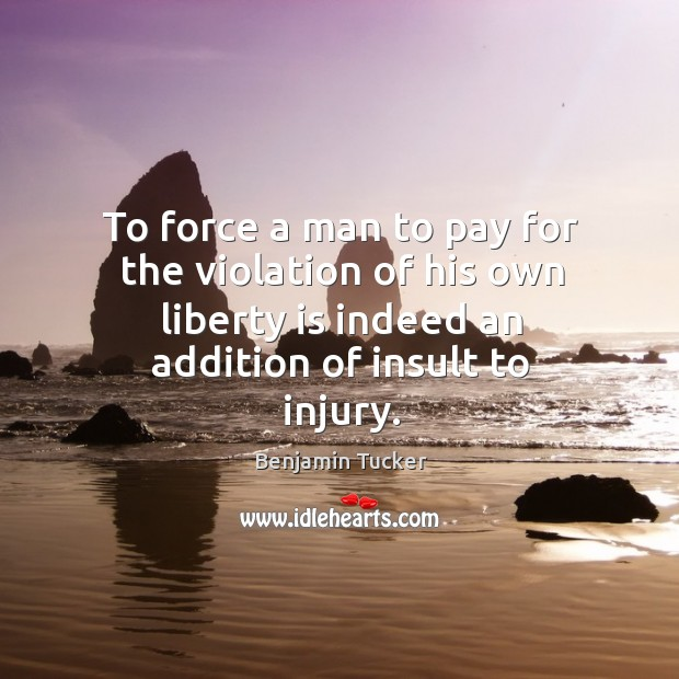 To force a man to pay for the violation of his own liberty is indeed an addition of insult to injury. Benjamin Tucker Picture Quote