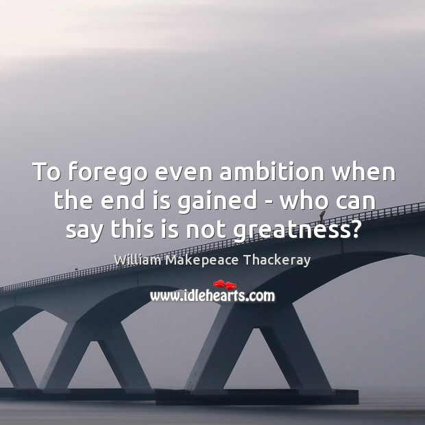 To forego even ambition when the end is gained – who can say this is not greatness? Image