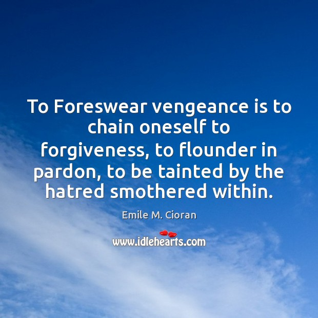 To Foreswear vengeance is to chain oneself to forgiveness, to flounder in Emile M. Cioran Picture Quote