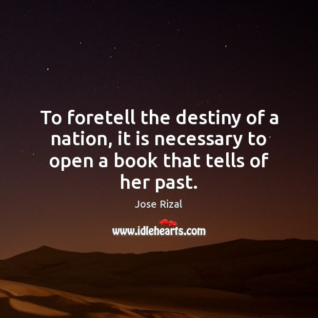 To foretell the destiny of a nation, it is necessary to open Jose Rizal Picture Quote