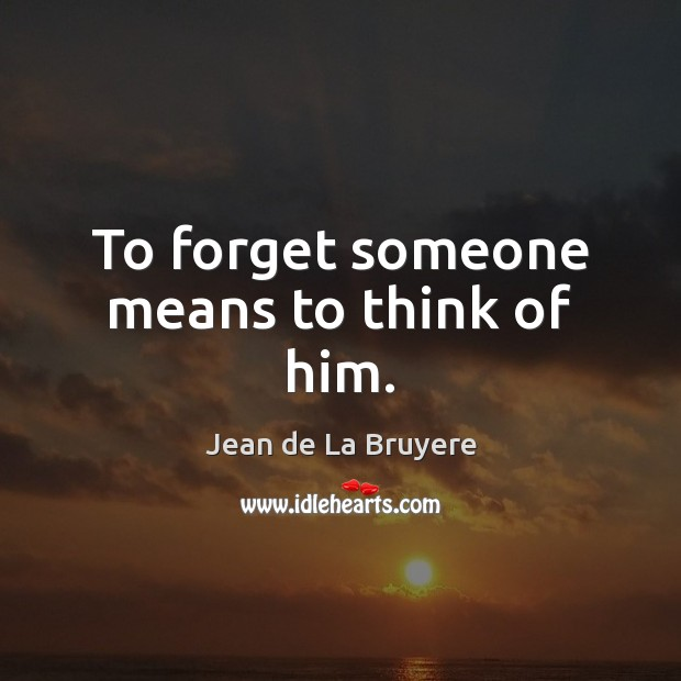 To forget someone means to think of him. Jean de La Bruyere Picture Quote