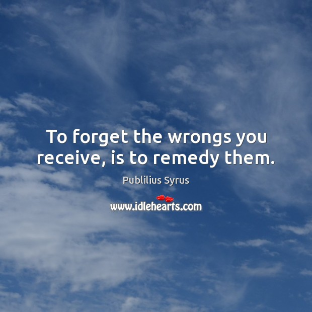 To forget the wrongs you receive, is to remedy them. Publilius Syrus Picture Quote