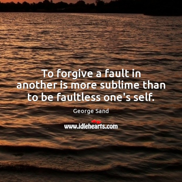 To forgive a fault in another is more sublime than to be faultless one's self. George Sand Picture Quote