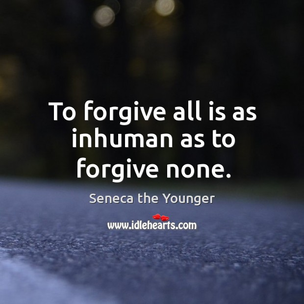 Image, To forgive all is as inhuman as to forgive none.