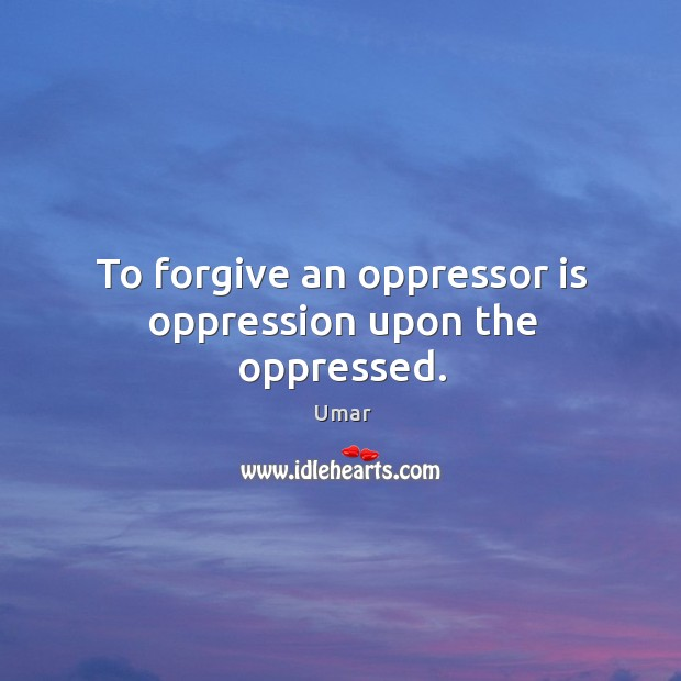 To forgive an oppressor is oppression upon the oppressed. Image