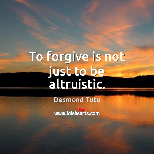 To forgive is not just to be altruistic. Desmond Tutu Picture Quote