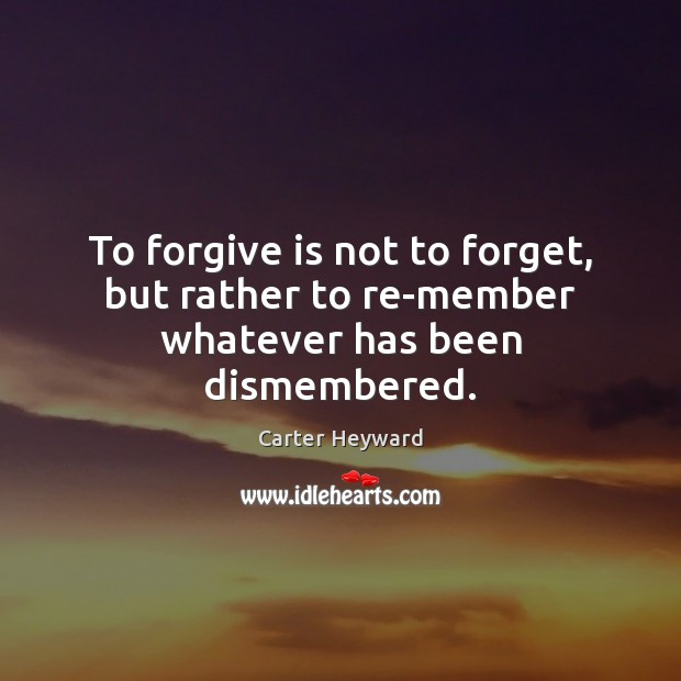 To forgive is not to forget, but rather to re-member whatever has been dismembered. Carter Heyward Picture Quote
