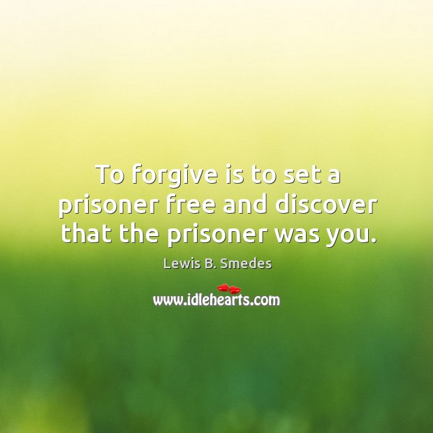 To forgive is to set a prisoner free and discover that the prisoner was you. Lewis B. Smedes Picture Quote