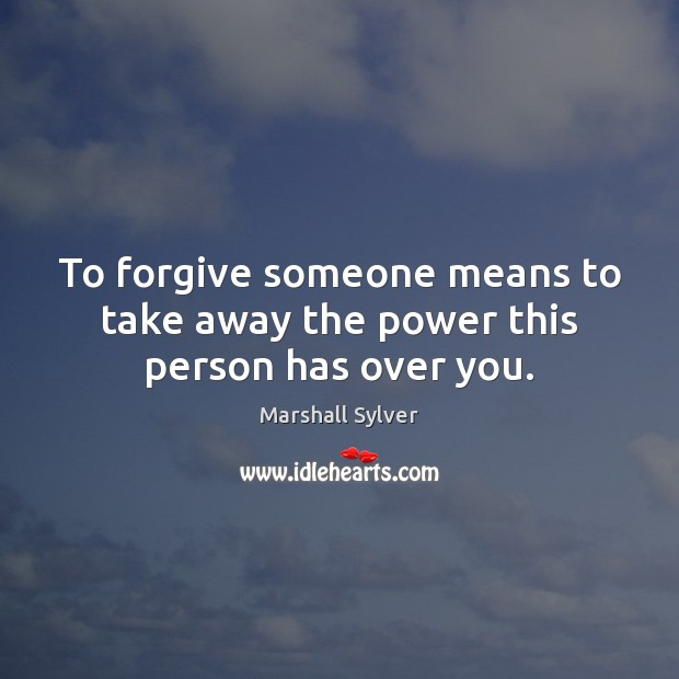 To forgive someone means to take away the power this person has over you. Marshall Sylver Picture Quote
