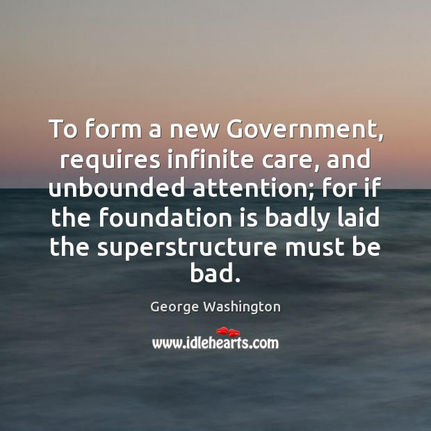 To form a new Government, requires infinite care, and unbounded attention; for Image