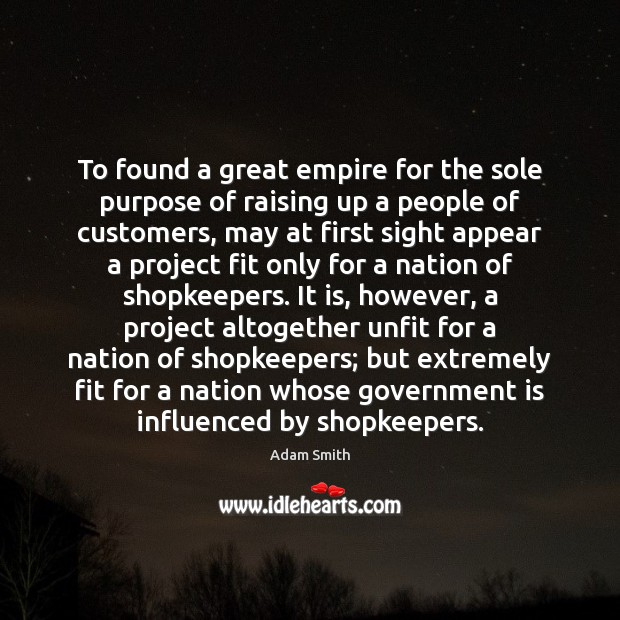 To found a great empire for the sole purpose of raising up Adam Smith Picture Quote