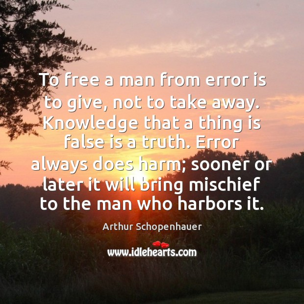 To free a man from error is to give, not to take Arthur Schopenhauer Picture Quote