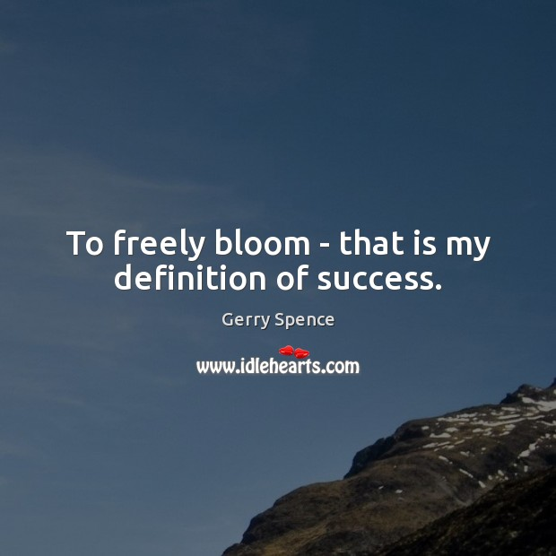 To freely bloom – that is my definition of success. Gerry Spence Picture Quote