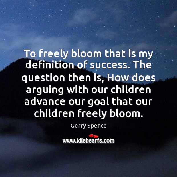 To freely bloom that is my definition of success. The question then Gerry Spence Picture Quote
