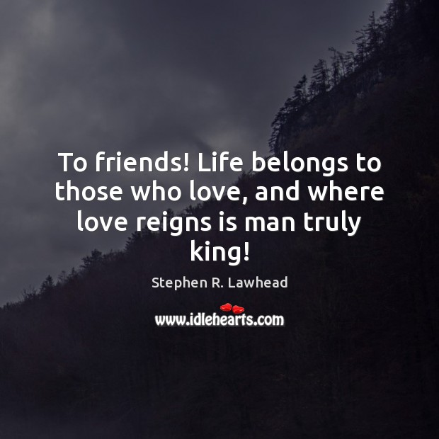 Image, To friends! Life belongs to those who love, and where love reigns is man truly king!