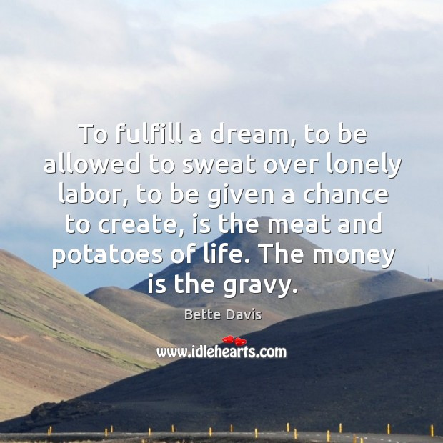 To fulfill a dream, to be allowed to sweat over lonely labor, to be given a chance to create Image