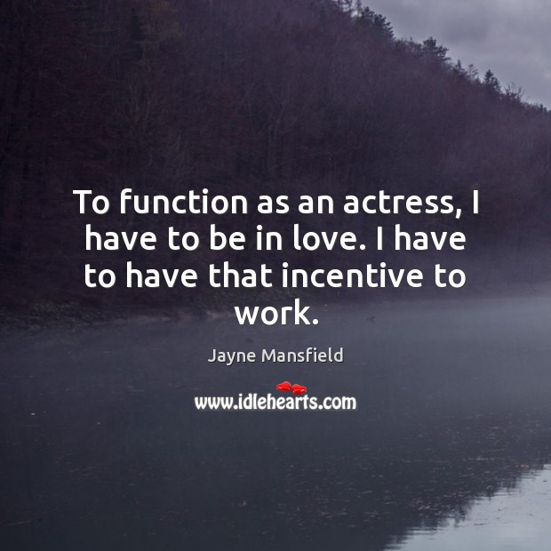 To function as an actress, I have to be in love. I have to have that incentive to work. Image