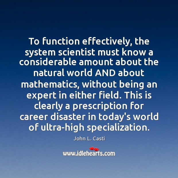 To function effectively, the system scientist must know a considerable amount about John L. Casti Picture Quote