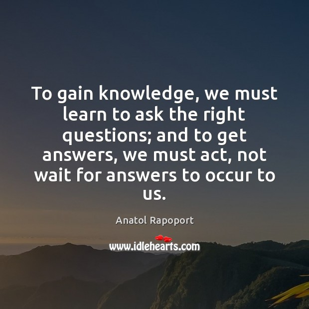 To gain knowledge, we must learn to ask the right questions; and Image