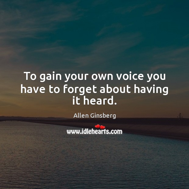Image, To gain your own voice you have to forget about having it heard.