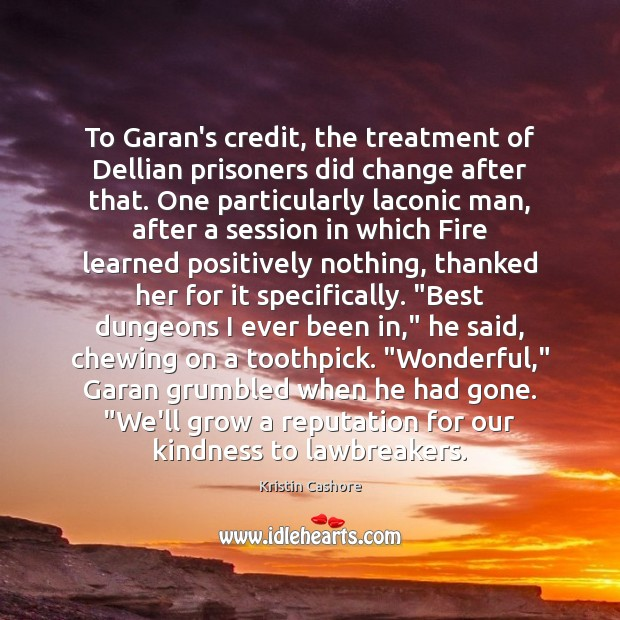 To Garan's credit, the treatment of Dellian prisoners did change after that. Kristin Cashore Picture Quote